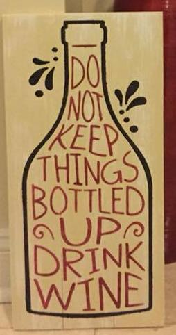 Do not keep things bottled up drink wine