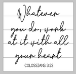 Whatever you do work at it with all your heart - colossians 3:23