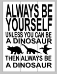 Always be yourself unless you can be a dinosaur then always be a dinosaur