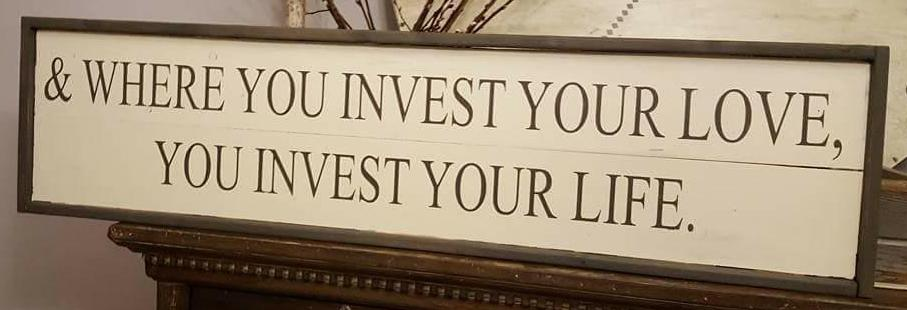 And where you invest your love, you invest your life.