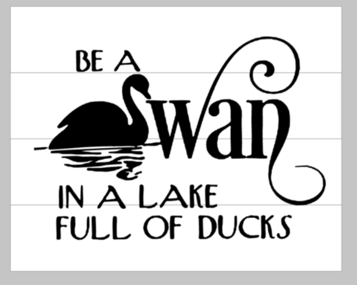 Be a swan in a lake full of ducks