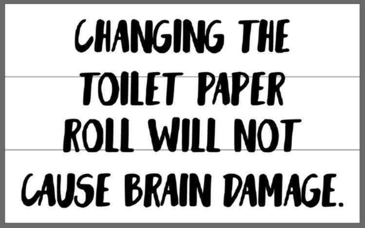 Changing the toilet paper roll will not cause brain damage