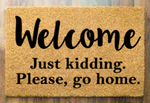 Welcome just kidding Please go home