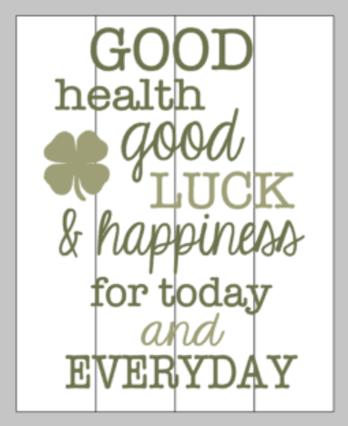 Good health good luck & happiness for today and everyday