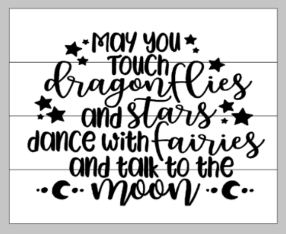 May you touch dragonflies and stars dance with fairies and talk to the moon