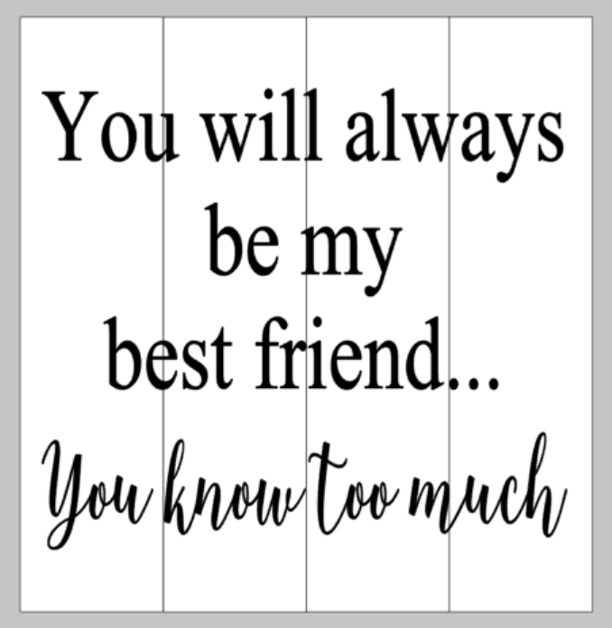 You will always be my best friend you know too much