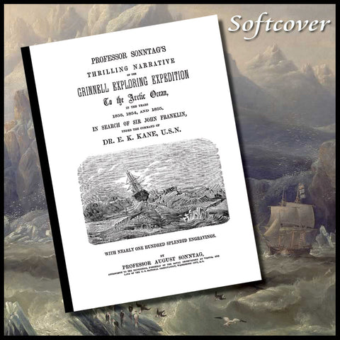 NORTHWEST PASSAGE: Professor Sonntag's thrilling narrative of the Grinnell exploring expedition to the Arctic Ocean, in the years 1853, 1854, and 1855, in search of Sir John Franklin, under the command of Dr. E. K. Kane