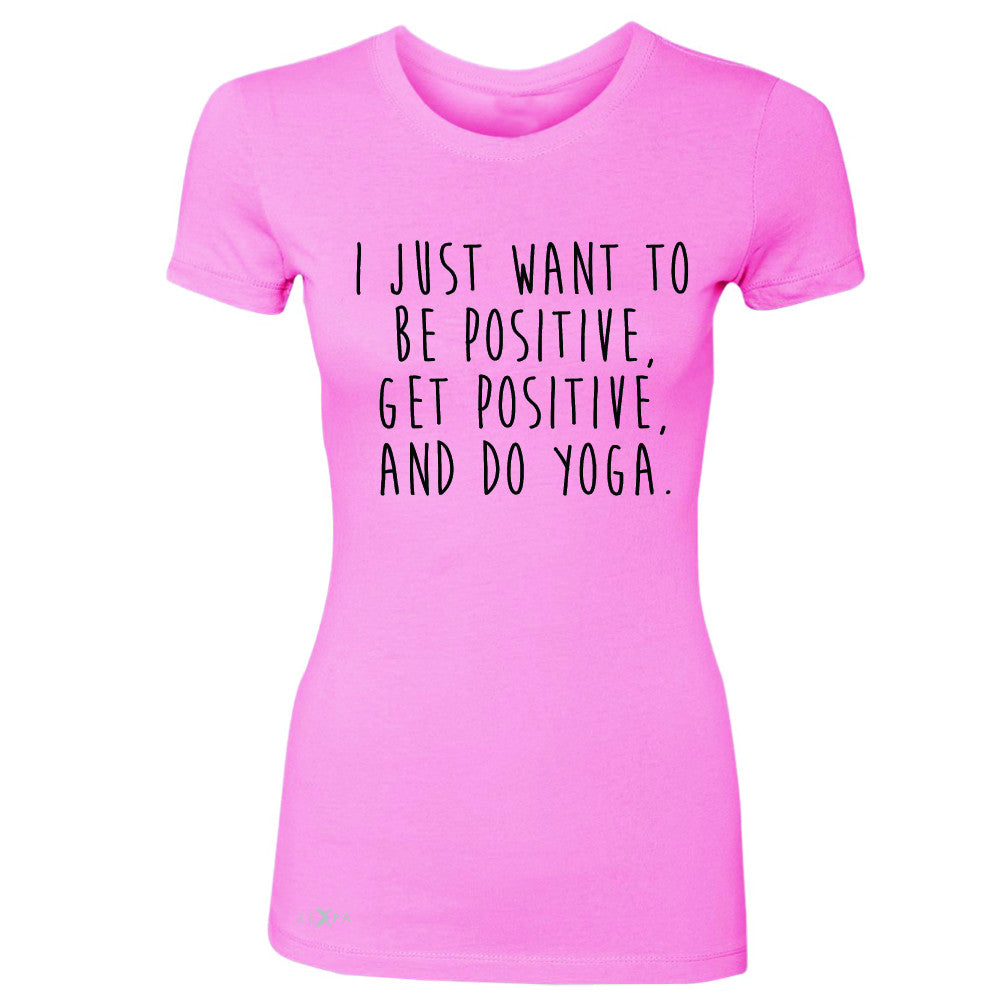 I Just Want To Be Positive Do Yoga Women's T-shirt Yoga Lover Tee - Zexpa Apparel
