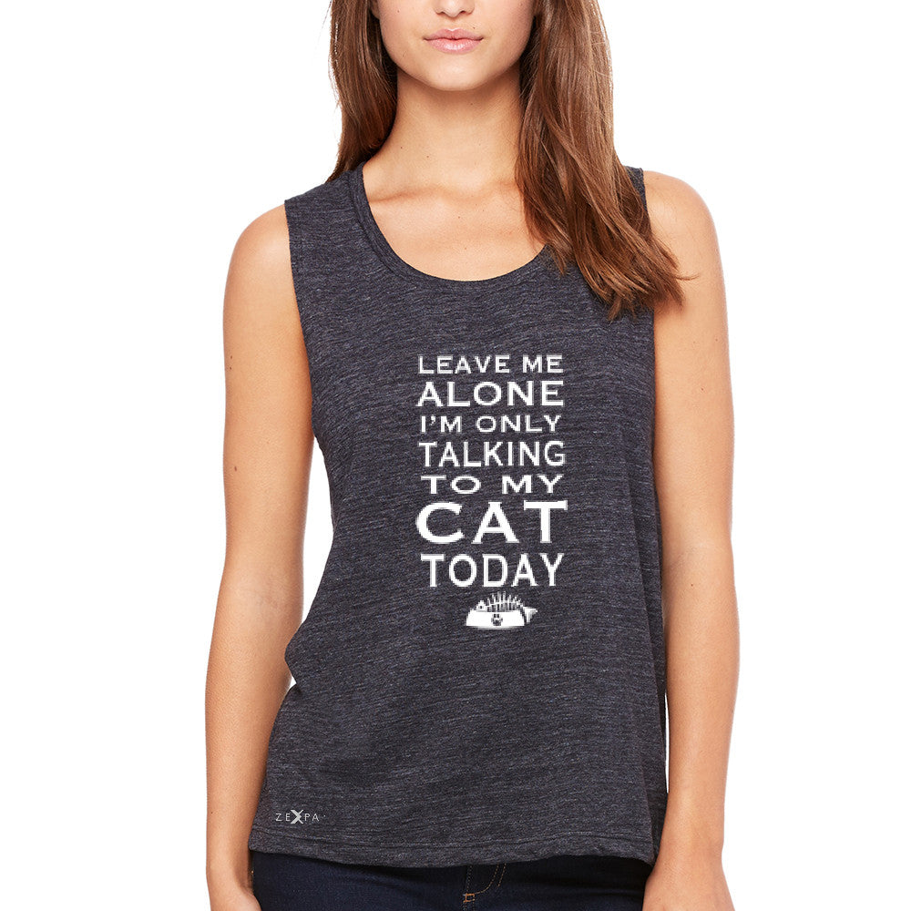 Leave Me Alone I'm Talking To My Cat Today Women's Muscle Tee Pet Tanks - Zexpa Apparel - 1