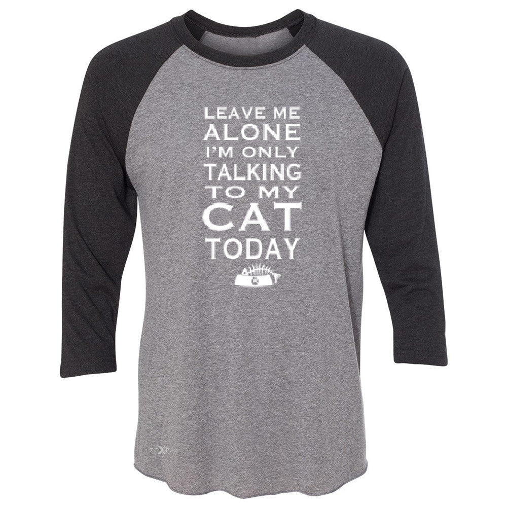 Leave Me Alone I'm Talking To My Cat Today 3/4 Sleevee Raglan Tee Pet Tee - Zexpa Apparel - 1