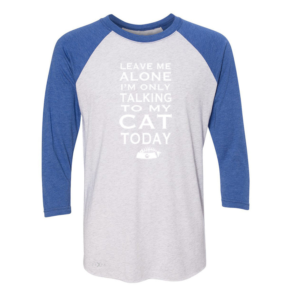 Leave Me Alone I'm Talking To My Cat Today 3/4 Sleevee Raglan Tee Pet Tee - Zexpa Apparel - 3