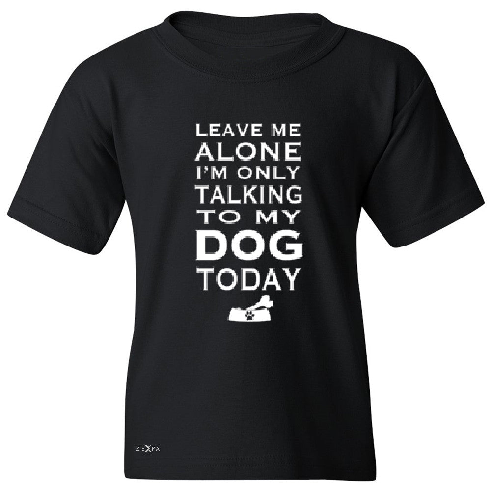 Leave Me Alone I'm Talking To My Dog Today Youth T-shirt Pet Tee - Zexpa Apparel - 1