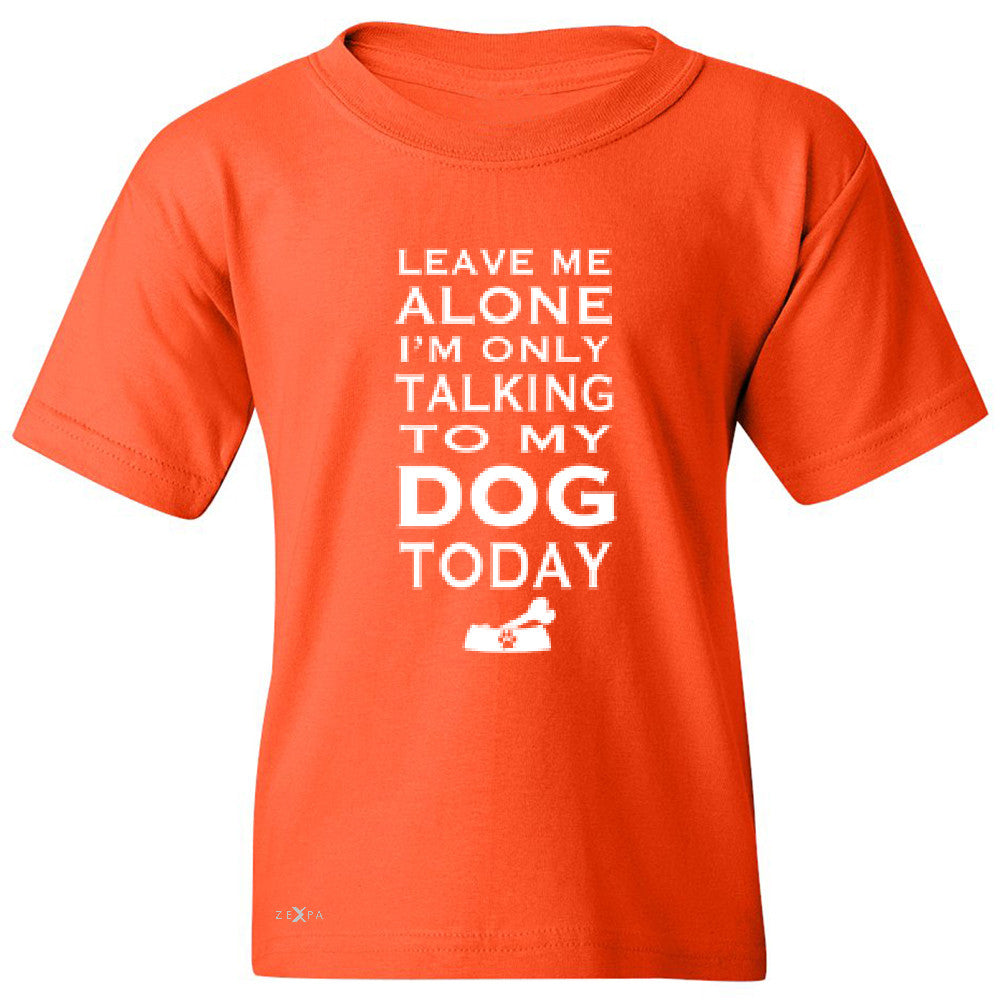 Leave Me Alone I'm Talking To My Dog Today Youth T-shirt Pet Tee - Zexpa Apparel - 2
