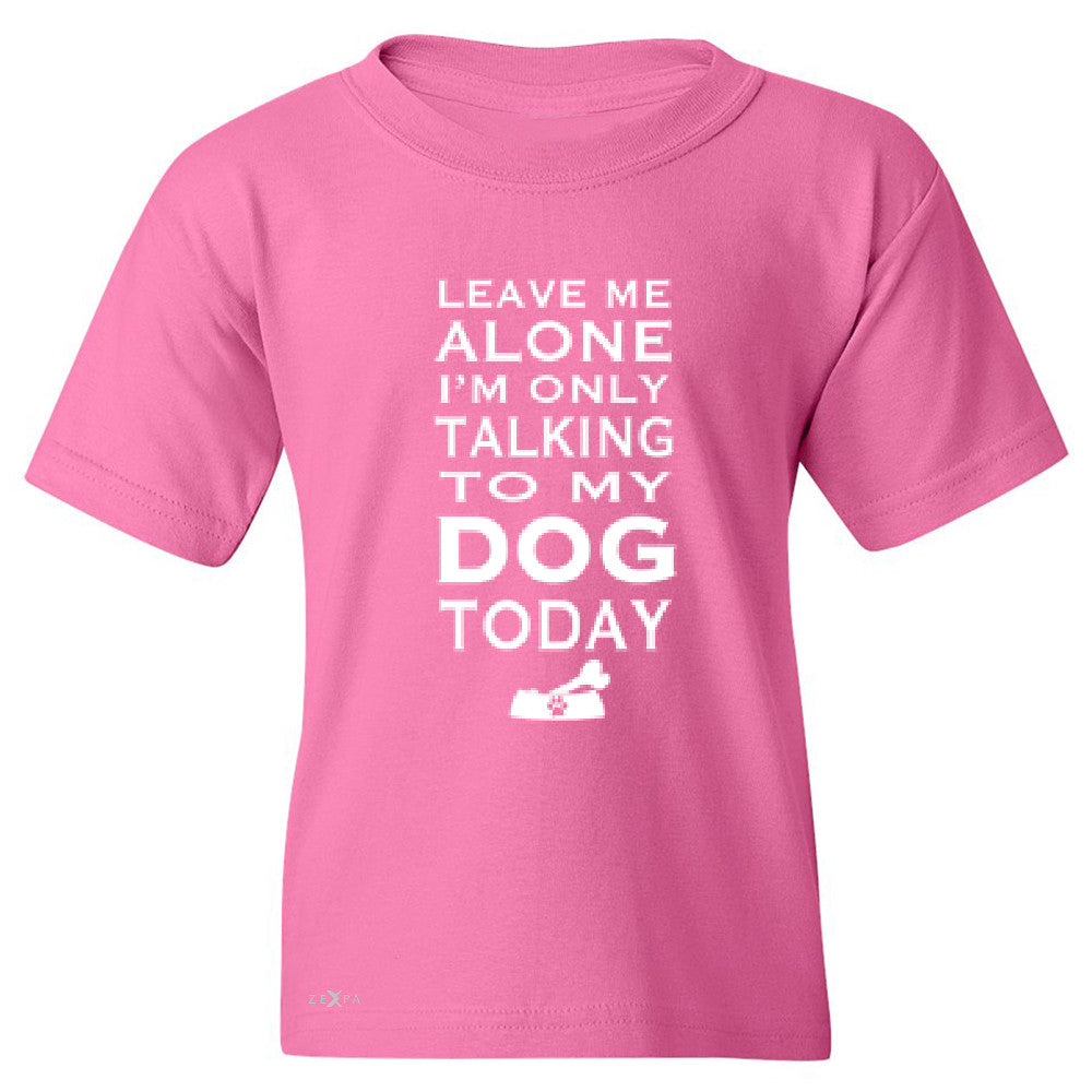 Leave Me Alone I'm Talking To My Dog Today Youth T-shirt Pet Tee - Zexpa Apparel - 3
