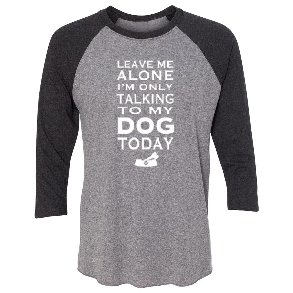Leave Me Alone I'm Talking To My Dog Today 3/4 Sleevee Raglan Tee Pet Tee - Zexpa Apparel - 1