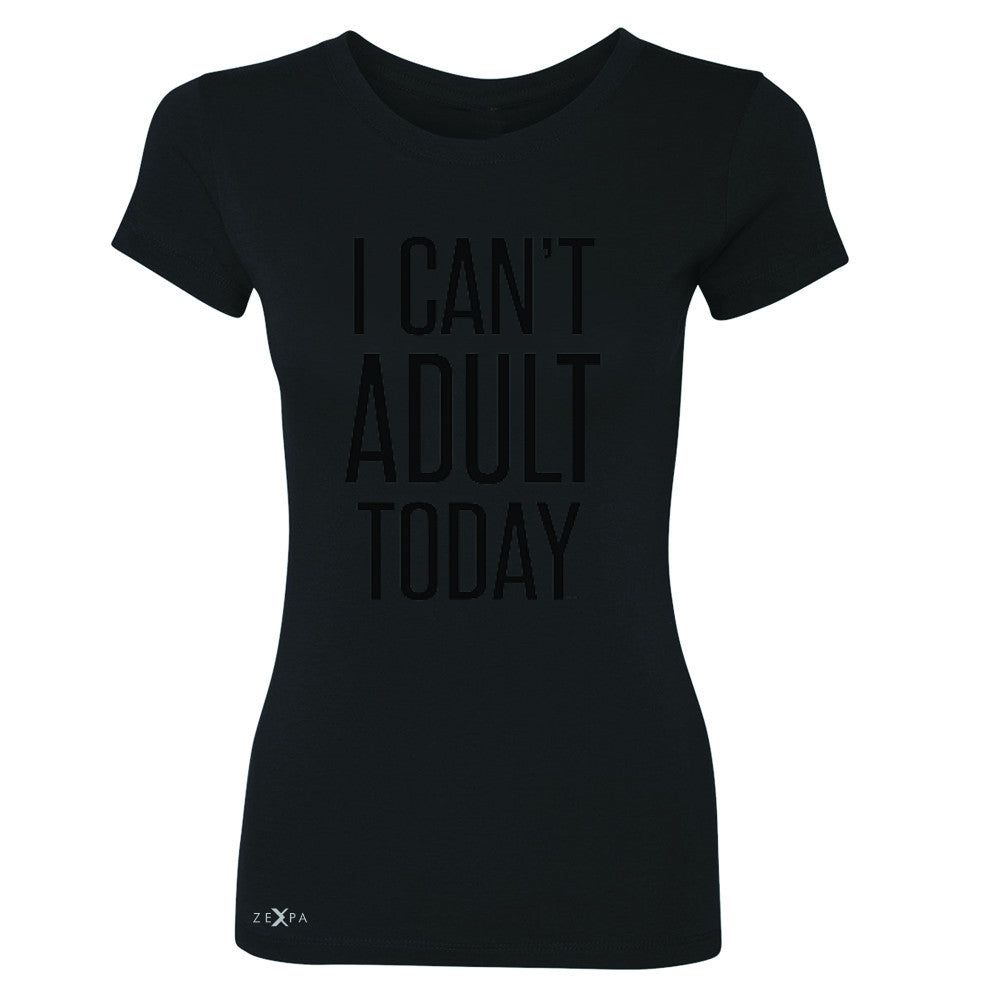 I Can't Adult Today Women's T-shirt Funny Gift Friend Tee - Zexpa Apparel - 1