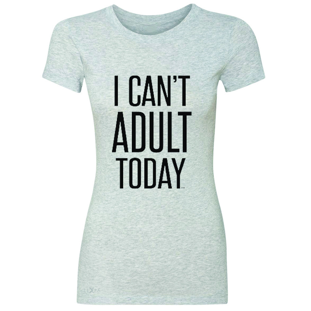 I Can't Adult Today Women's T-shirt Funny Gift Friend Tee - Zexpa Apparel - 2