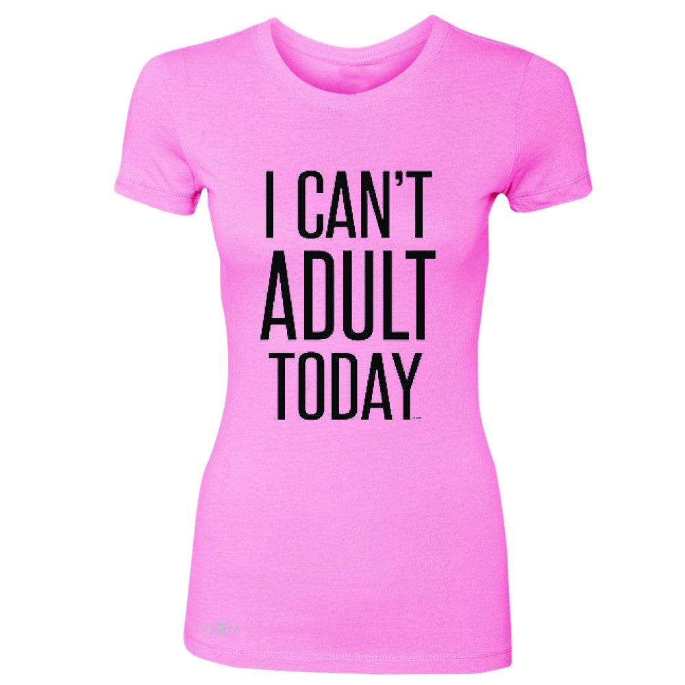 I Can't Adult Today Women's T-shirt Funny Gift Friend Tee - Zexpa Apparel - 3