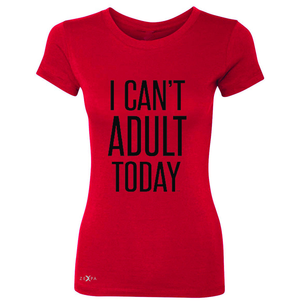 I Can't Adult Today Women's T-shirt Funny Gift Friend Tee - Zexpa Apparel - 4
