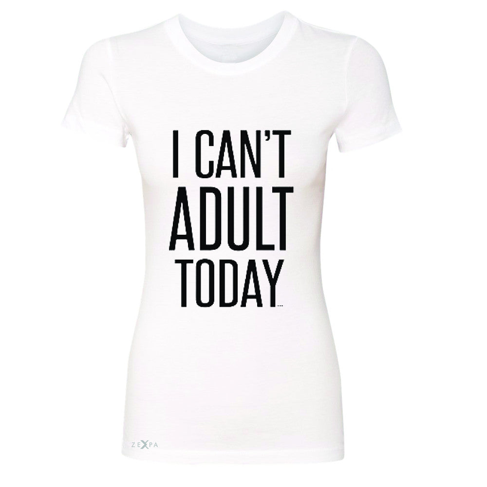 I Can't Adult Today Women's T-shirt Funny Gift Friend Tee - Zexpa Apparel - 5