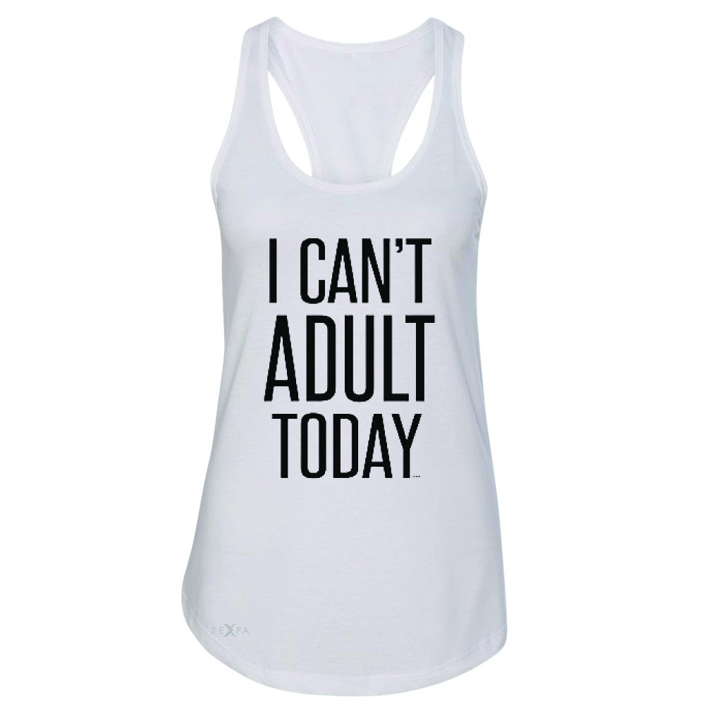 I Can't Adult Today Women's Racerback Funny Gift Friend Sleeveless - Zexpa Apparel - 4