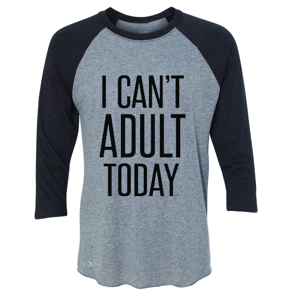 I Can't Adult Today 3/4 Sleevee Raglan Tee Funny Gift Friend Tee - Zexpa Apparel - 1