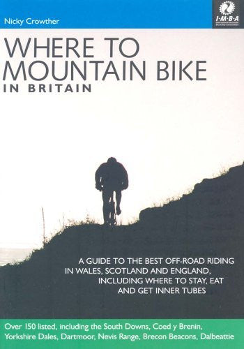 Where to Mountain Bike in Britain: 150 Places to Quench Your Off Road Thirst