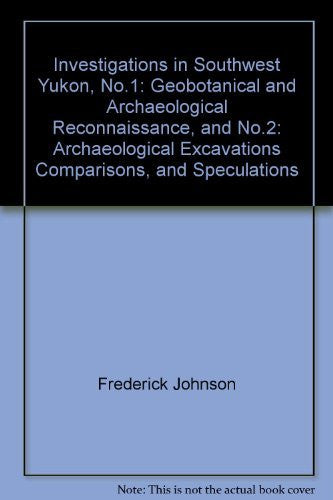 Investigations in Southwest Yukon, No.1: Geobotanical and Archaeological Reconnaissance, and No.2: Archaeological Excavations Comparisons, and Speculations