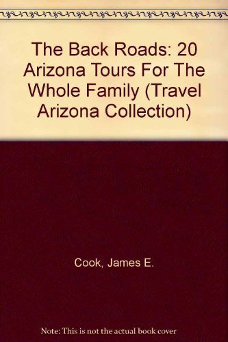 The Back Roads: 20 Arizona Tours For The Whole Family (Travel Arizona Collection)