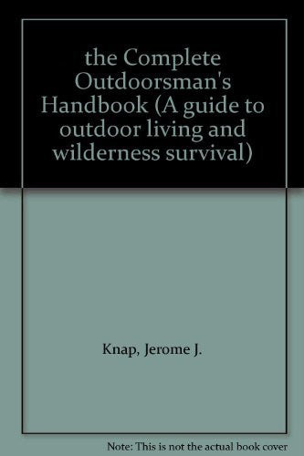 The Complete Outdoorsman's Handbook: A Guide to Outdoor Living and Wilderness Survival