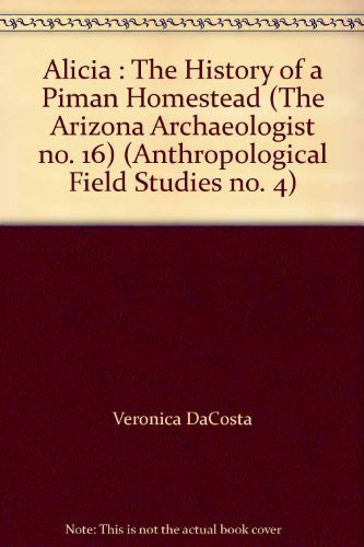 Alicia : The History of a Piman Homestead (The Arizona Archaeologist no. 16) (Anthropological Field Studies no. 4)