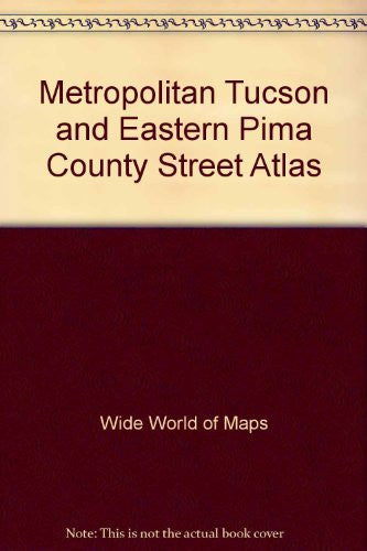 Metropolitan Tucson and eastern Pima County street atlas