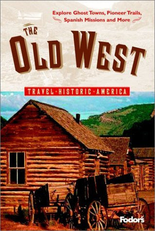 Fodor's The Old West, 1st Edition: Relive America's Frontier Days---Explore Ghost Towns, Pioneer Trails, Spanish Missions, and More (Travel Historic America)