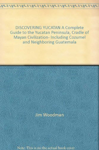 DISCOVERING YUCATAN A Complete Guide to the Yucatan Peninsula, Cradle of Mayan Civilization- Including Cozumel and Neighboring Guatemala
