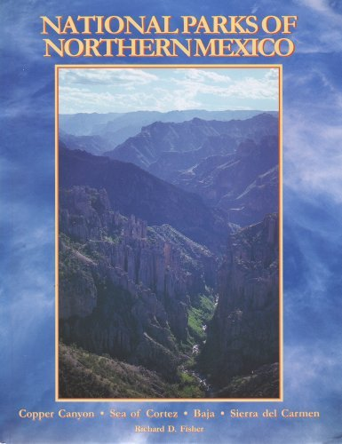 The National Parks of Northern Mexico : A Complete Guidebook to Mexico'sCopper Canyon, Sea of Cortez, Baja, Sierra Del Carmens, etc.