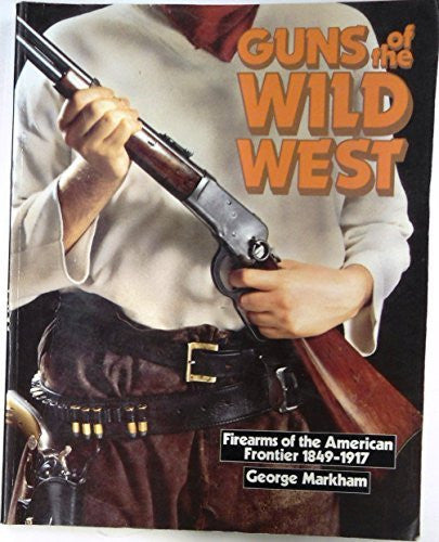 Guns of the Wild West: Firearms of the American Frontier, 1849-1917 : The Handguns, Longarms and Shotguns of the Gold Rush, the American Civil War,