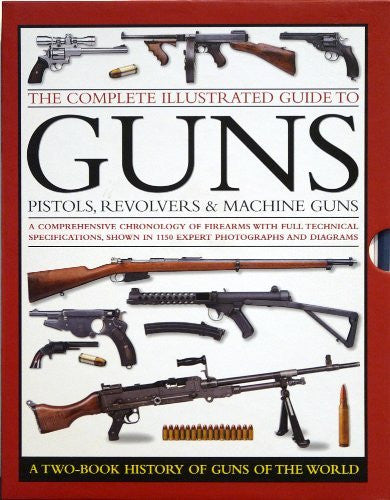 The Complete Illustrated Guide To GUNS - Pistols, Revolvers & Machine Guns: A Two-Book History Of Guns Of The World