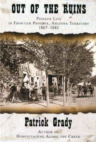 Out of the Ruins. Pioneer Life In Frontier Phoenix, Arizona territory 1867-1881