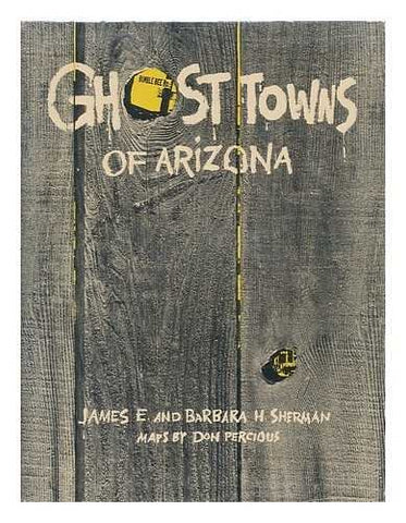 Ghost towns of Arizona / by James E. and Barbara H. Sherman. Maps by Don Percious
