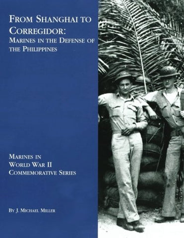 From Shanghai to Corregidor:  Marines in the Defense of the Philippines (Marines in World War II Commemorative Series)