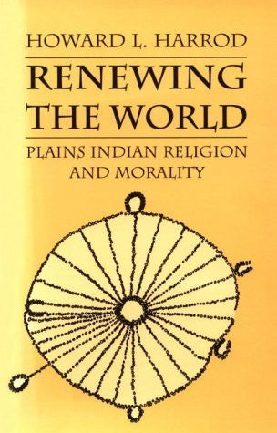 Renewing the World: Plains Indian Religion and Morality (Culture, History, & the Contemporary)