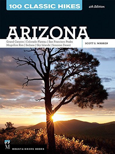 100 Classic Hikes Arizona: Arizona, Grand Canyon, Colorado Plateau, San Francisco Peaks, Mogollon Rim, Sedona, Sky Islands, Sonoran Desert