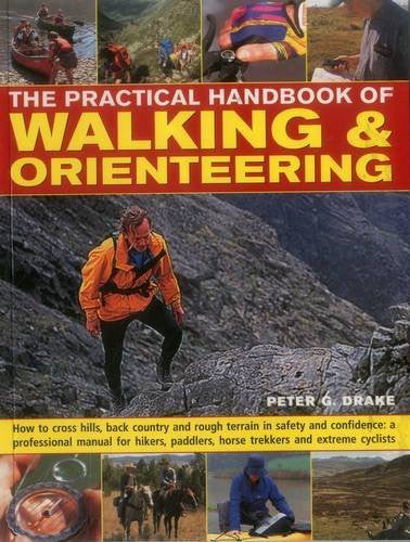 The Practical Handbook of Walking & Orienteering: How To Cross Hills, Back Country And Rough Terrain In Safety And Confidence: A Professional Manual ... Paddlers, Horse Trekkers And Extreme Cyclists