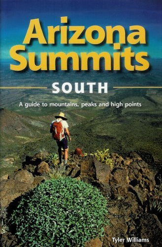 Arizona Summits South A Guide to Mountains, Peaks, and High Points