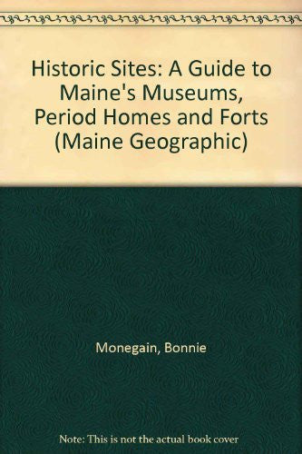 Historic Sites: A Guide to Maine's Museums, Period Homes and Forts (Maine Geographic)