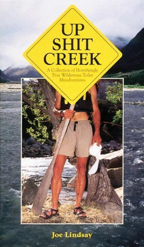 Up Shit Creek: A Collection of Horrifyingly True Wilderness Toilet Misadventures