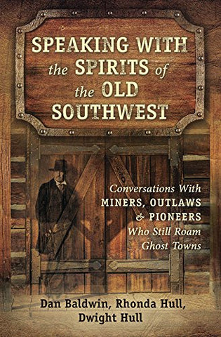 Speaking With the Spirits of the Old Southwest: Conversations With Miners, Outlaws & Pioneers Who Still Roam Ghost Towns