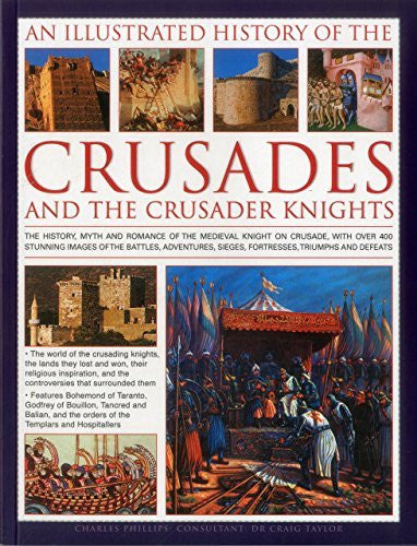 An Illustrated History of the Crusades and the Crusader Knights: The history, myth and romance of the medieval knight on crusade, with over 400 ... sieges, fortresses, triumphs and defeats