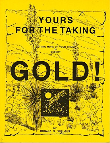 Yours for the Taking: Getting More of Your Share of Desert Gold! - Wide World Maps & MORE! - Book - Brand: Ronald S Wielgus - Wide World Maps & MORE!