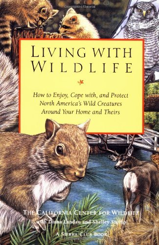 Living with Wildlife: How to Enjoy, Cope with, and Protect North America's Wild Creatures Around Your Home and Theirs